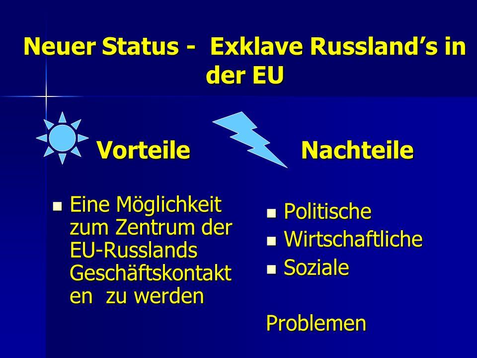 Neuer Status - Exklave Russlands in der EU Vorteile Eine Möglichkeit zum Zentrum der EU-Russlands Geschäftskontakt en zu werden Eine Möglichkeit zum Zentrum der EU-Russlands Geschäftskontakt en zu werdenNachteile Politische Politische Wirtschaftliche Wirtschaftliche Soziale SozialeProblemen