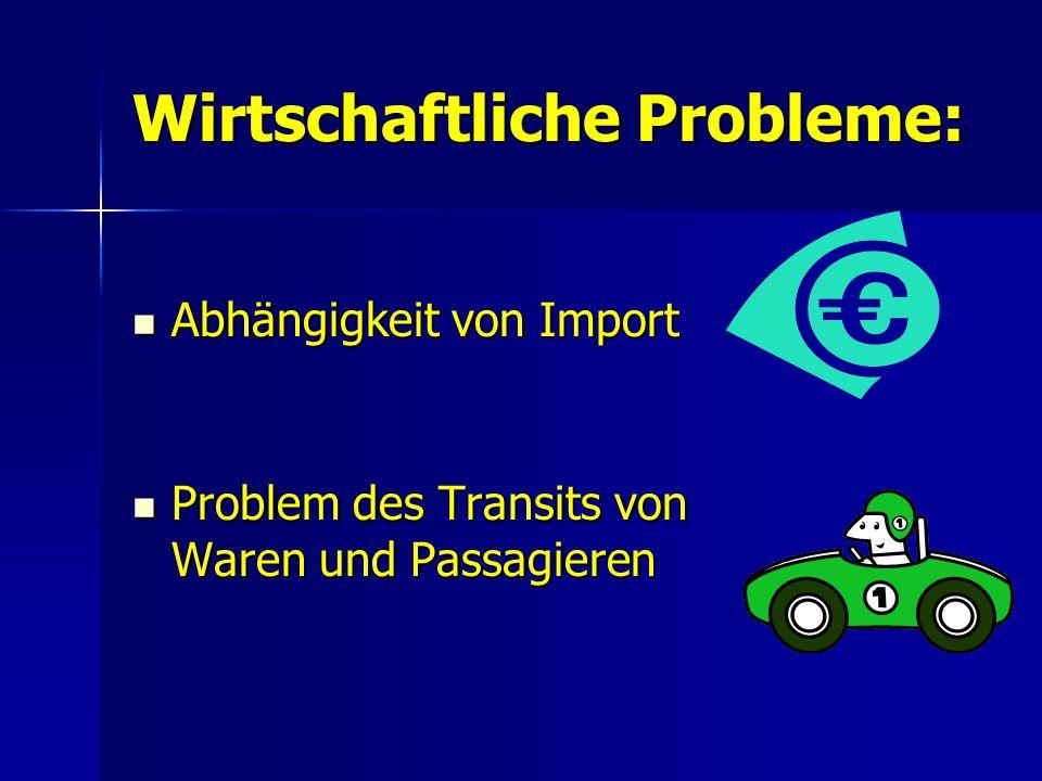 Wirtschaftliche Probleme: Abhängigkeit von Import Abhängigkeit von Import Problem des Transits von Waren und Passagieren Problem des Transits von Waren und Passagieren