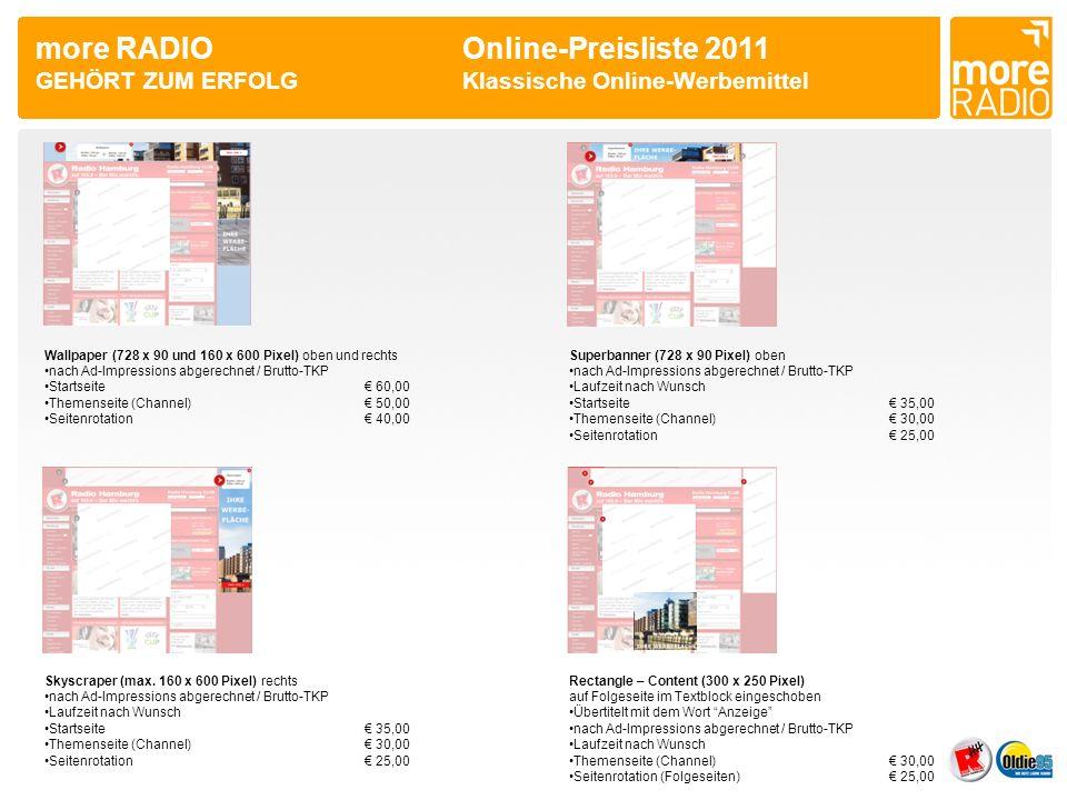 more RADIO Online-Preisliste 2011 GEHÖRT ZUM ERFOLGKlassische Online-Werbemittel Wallpaper (728 x 90 und 160 x 600 Pixel) oben und rechts nach Ad-Impressions abgerechnet / Brutto-TKP Startseite 60,00 Themenseite (Channel) 50,00 Seitenrotation 40,00 Superbanner (728 x 90 Pixel) oben nach Ad-Impressions abgerechnet / Brutto-TKP Laufzeit nach Wunsch Startseite 35,00 Themenseite (Channel) 30,00 Seitenrotation 25,00 Skyscraper (max.