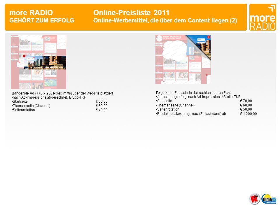 more RADIO Online-Preisliste 2011 GEHÖRT ZUM ERFOLGOnline-Werbemittel, die über dem Content liegen (2) Banderole Ad (770 x 250 Pixel) mittig über der Website platziert nach Ad-Impressions abgerechnet / Brutto-TKP Startseite 60,00 Themenseite (Channel) 50,00 Seitenrotation 40,00 Pagepeel - Eselsohr in der rechten oberen Ecke Abrechnung erfolgt nach Ad-Impressions / Brutto-TKP Startseite 70,00 Themenseite (Channel) 60,00 Seitenrotation 50,00 Produktionskosten (je nach Zeitaufwand) ab 1.200,00