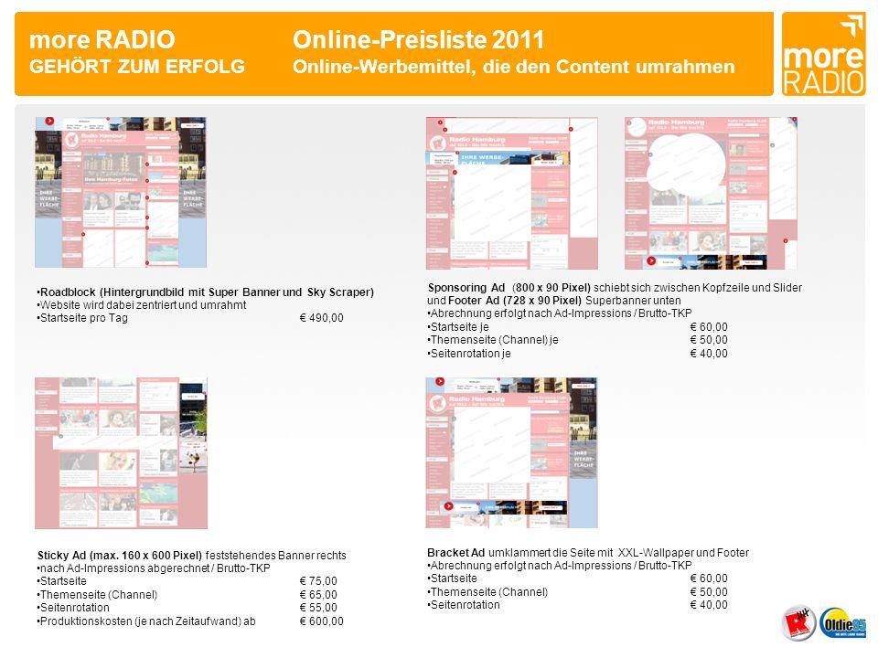 more RADIO Online-Preisliste 2011 GEHÖRT ZUM ERFOLGKombi-Werbeformen Tandem Ad aus Layer Ad mit Skyscraper nach Ad-Impressions abgerechnet / Brutto-TKP Startseite 75,00 Themenseite (Channel) 65,00 Seitenrotation 55,00 Tandem Ad aus Layer Ad mit Super Banner nach Ad-Impressions abgerechnet / Brutto-TKP Startseite 75,00 Themenseite (Channel) 65,00 Seitenrotation 55,00 3er Kombi aus Superbanner, Skyscraper und Rectangle Abrechnung erfolgt nach Ad-Impressions / Brutto-TKP Preis gilt pro Werbemittel (SB + Sky + Rect.) Themenseite (Channel)je 25,00 (gesamt 75,00) Seitenrotationje 20,00 (gesamt 60,00)