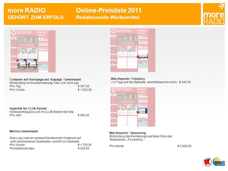 more RADIO Online-Preisliste 2011 GEHÖRT ZUM ERFOLGRedaktionelle Werbemittel Container auf Homepage und Subpage / Gewinnspiel Einbindung von Kundennennung, Foto, Link und Logo Pro Tag 367,00 Pro Woche 1.835,00 Web-Reporter / Fotostory 1,5 Tage auf der Startseite, anschließend im Archiv 445,00 Hyperlink für CLUB-Partner Adresseintrag plus Link im CLUB-Bereich der Site Pro Jahr 695,00 Memory-Gewinnspiel Das Logo oder ein anderes Kundenmotiv findet sich auf acht verschiedenen Spielkarten, verlinkt von Startseite Pro Woche 1.750,00 Produktionskosten 200,00 Web-Reporter / Sponsoring Einbindung des Kundenlogos auf allen Fotos der Bilderserien: Powered by...