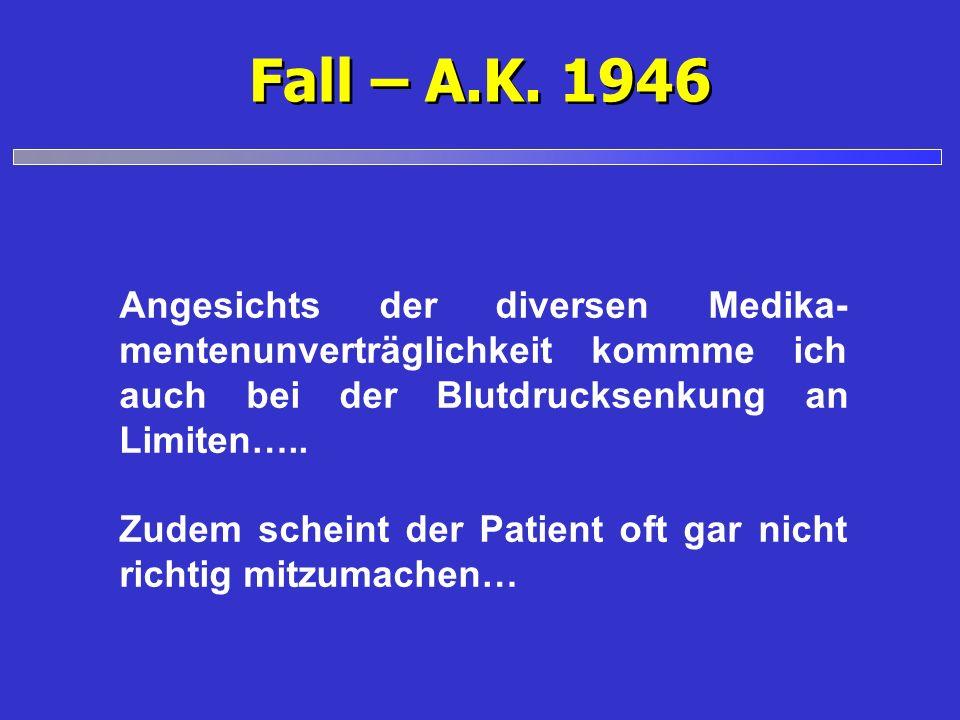 Fall – A.K. 1946 Angesichts der diversen Medika- mentenunverträglichkeit kommme ich auch bei der Blutdrucksenkung an Limiten….. Zudem scheint der Pati