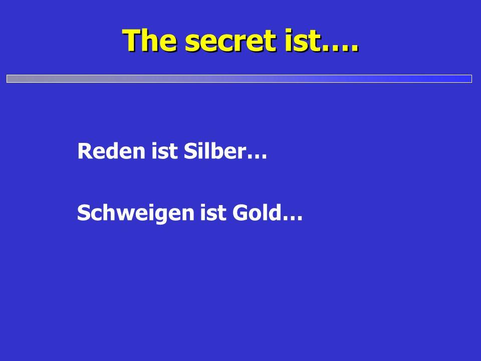 The secret ist…. Reden ist Silber… Schweigen ist Gold…