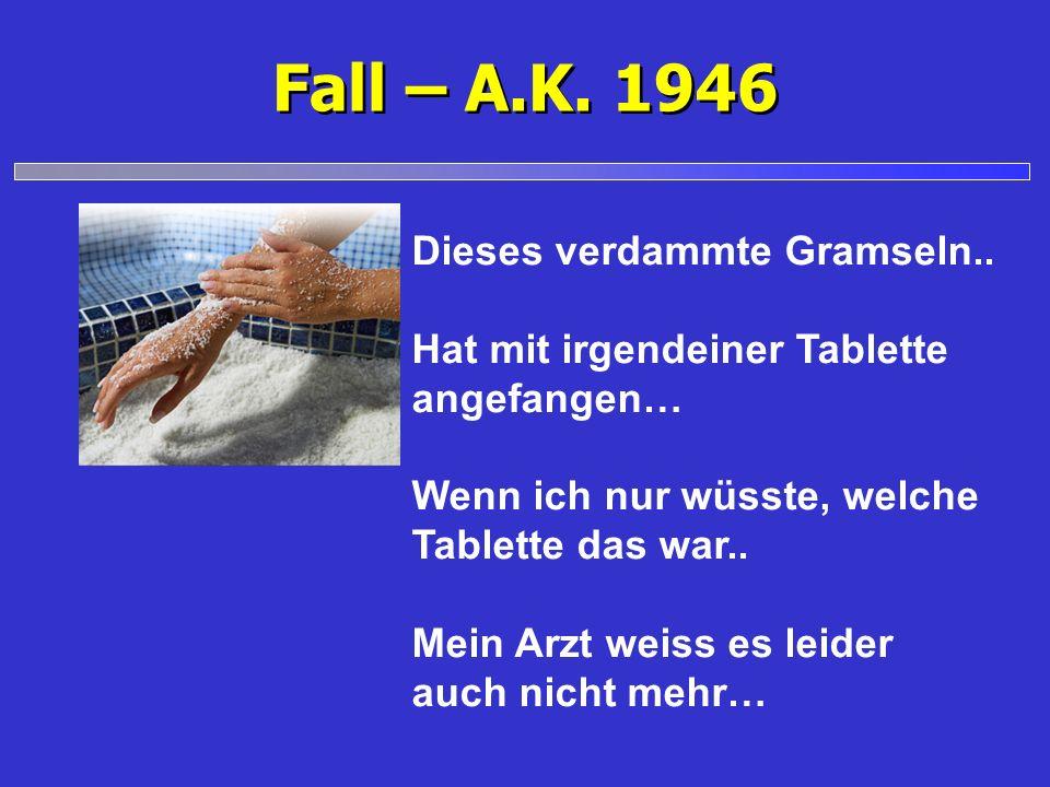 Fall – A.K. 1946 Dieses verdammte Gramseln.. Hat mit irgendeiner Tablette angefangen… Wenn ich nur wüsste, welche Tablette das war.. Mein Arzt weiss e