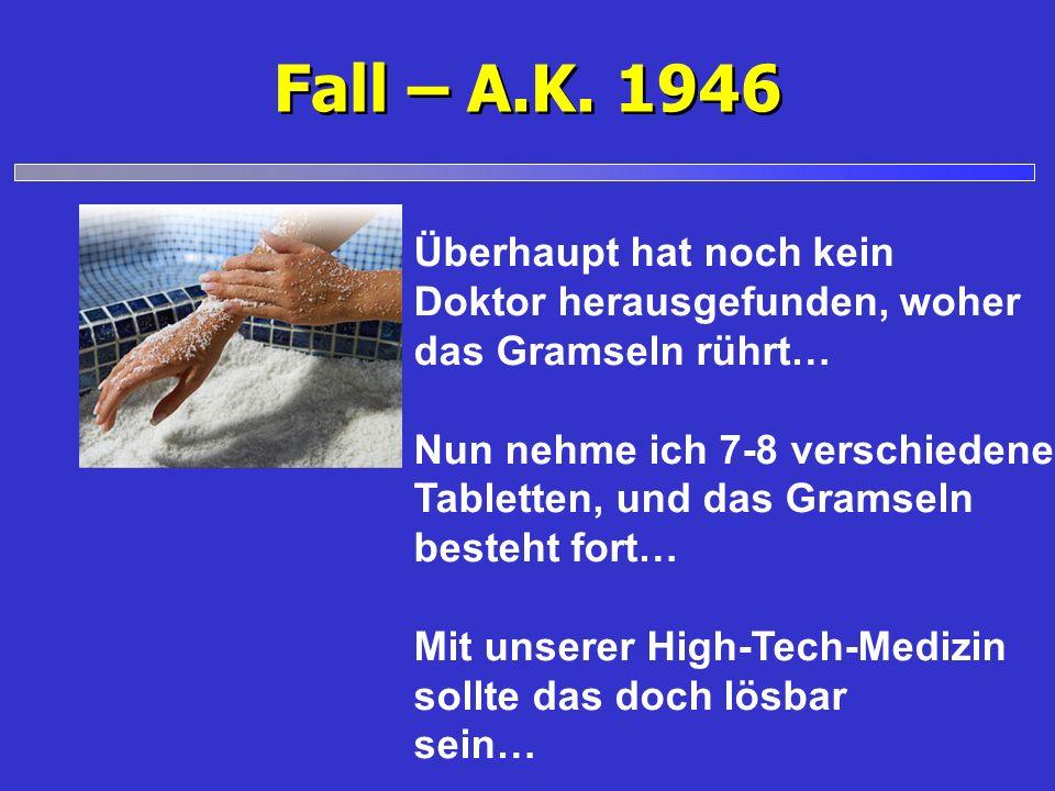 Fall – A.K. 1946 Überhaupt hat noch kein Doktor herausgefunden, woher das Gramseln rührt… Nun nehme ich 7-8 verschiedene Tabletten, und das Gramseln b
