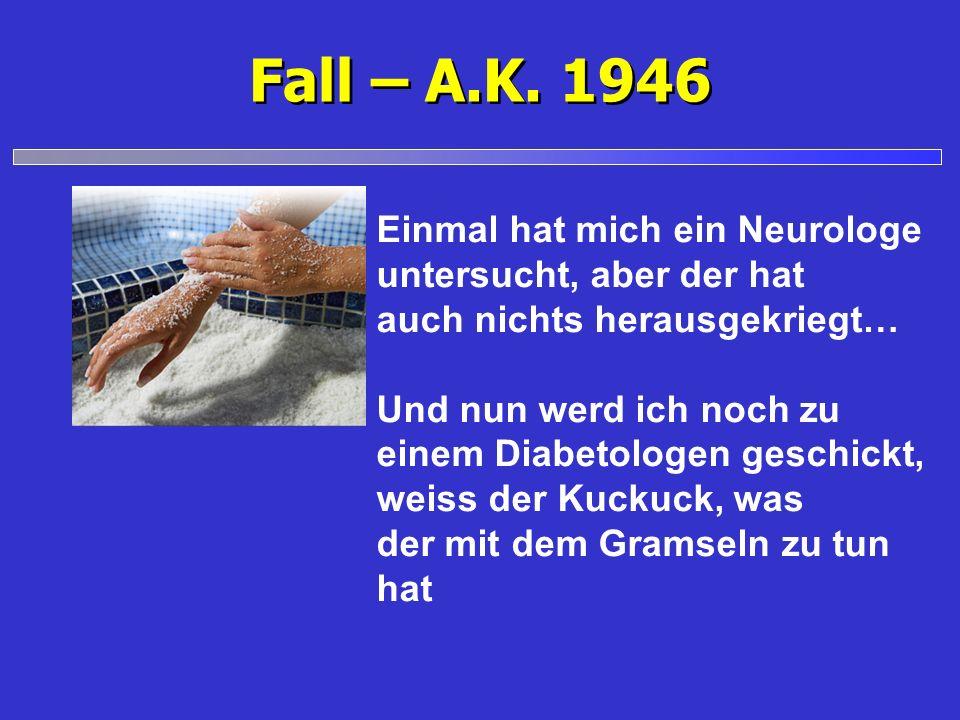 Fall – A.K. 1946 Einmal hat mich ein Neurologe untersucht, aber der hat auch nichts herausgekriegt… Und nun werd ich noch zu einem Diabetologen geschi