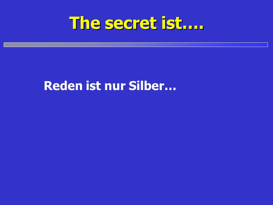 The secret ist…. Reden ist nur Silber…