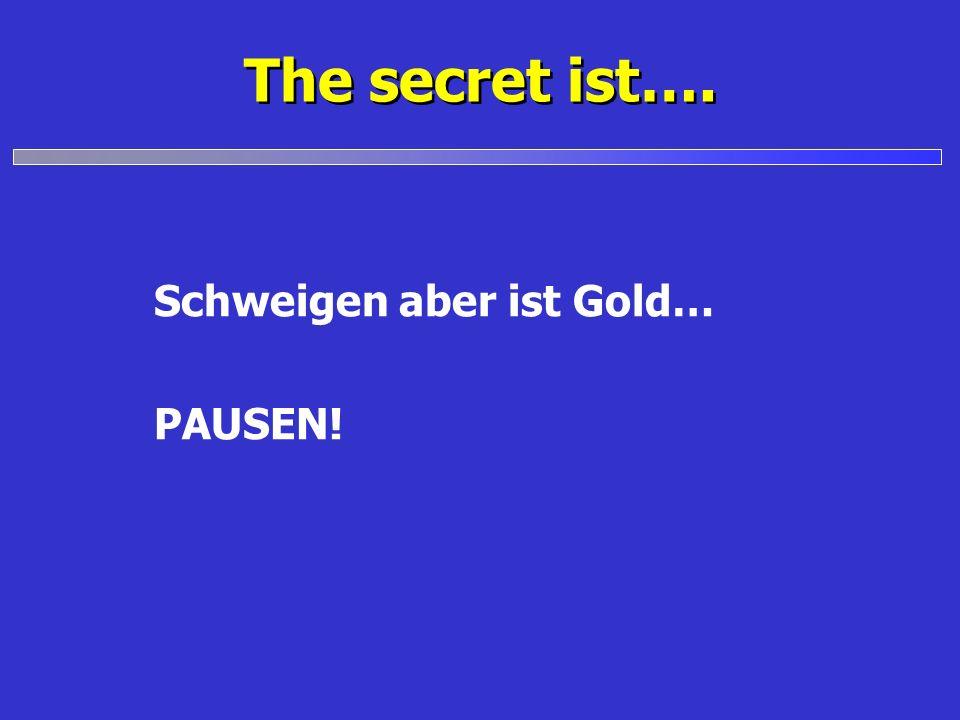 The secret ist…. Schweigen aber ist Gold… PAUSEN!
