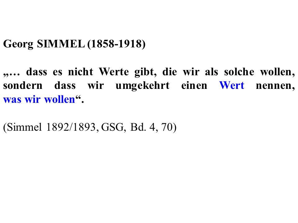 Georg SIMMEL (1858-1918) … dass es nicht Werte gibt, die wir als solche wollen, sondern dass wir umgekehrt einen Wert nennen, was wir wollen. (Simmel