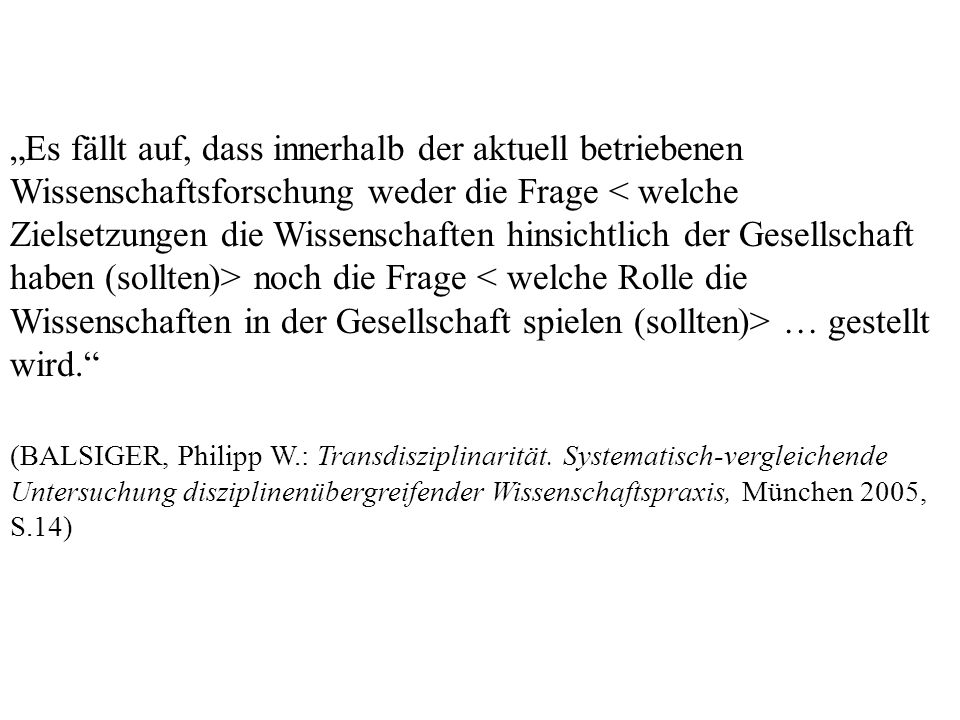 Es fällt auf, dass innerhalb der aktuell betriebenen Wissenschaftsforschung weder die Frage noch die Frage … gestellt wird. (BALSIGER, Philipp W.: Tra