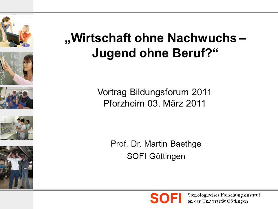 SOFI Prof. Dr. Martin Baethge SOFI Göttingen Vortrag Bildungsforum 2011 Pforzheim 03. März 2011 Wirtschaft ohne Nachwuchs – Jugend ohne Beruf?
