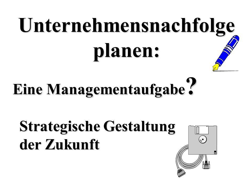 Eine Managementaufgabe ? Unternehmensnachfolgeplanen: Strategische Gestaltung der Zukunft