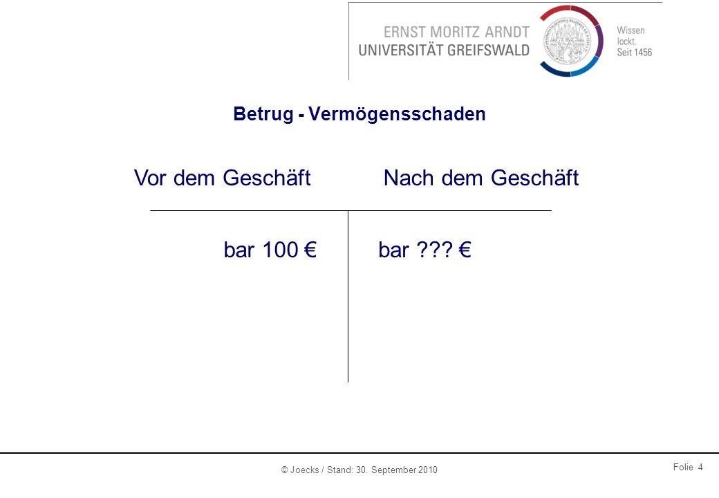 © Joecks / Stand: 30. September 2010 Folie 4 Betrug - Vermögensschaden Vor dem GeschäftNach dem Geschäft bar 100 bar ???