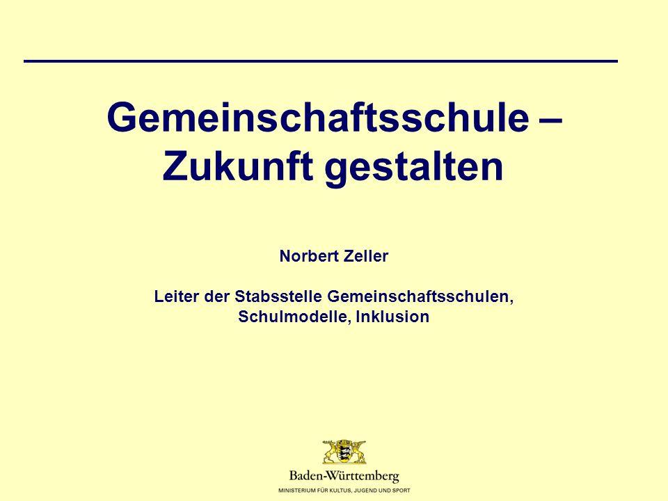 Gemeinschaftsschule – Zukunft gestalten Norbert Zeller Leiter der Stabsstelle Gemeinschaftsschulen, Schulmodelle, Inklusion