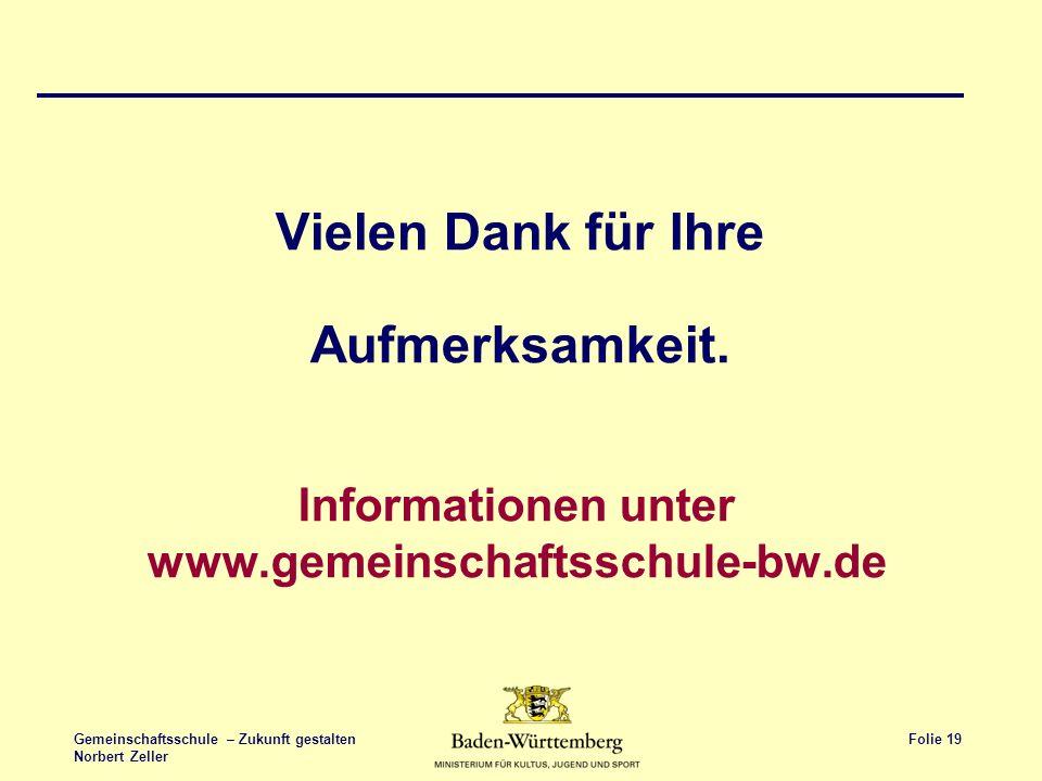 Folie 19 Gemeinschaftsschule – Zukunft gestalten Norbert Zeller Informationen unter www.gemeinschaftsschule-bw.de Vielen Dank für Ihre Aufmerksamkeit.