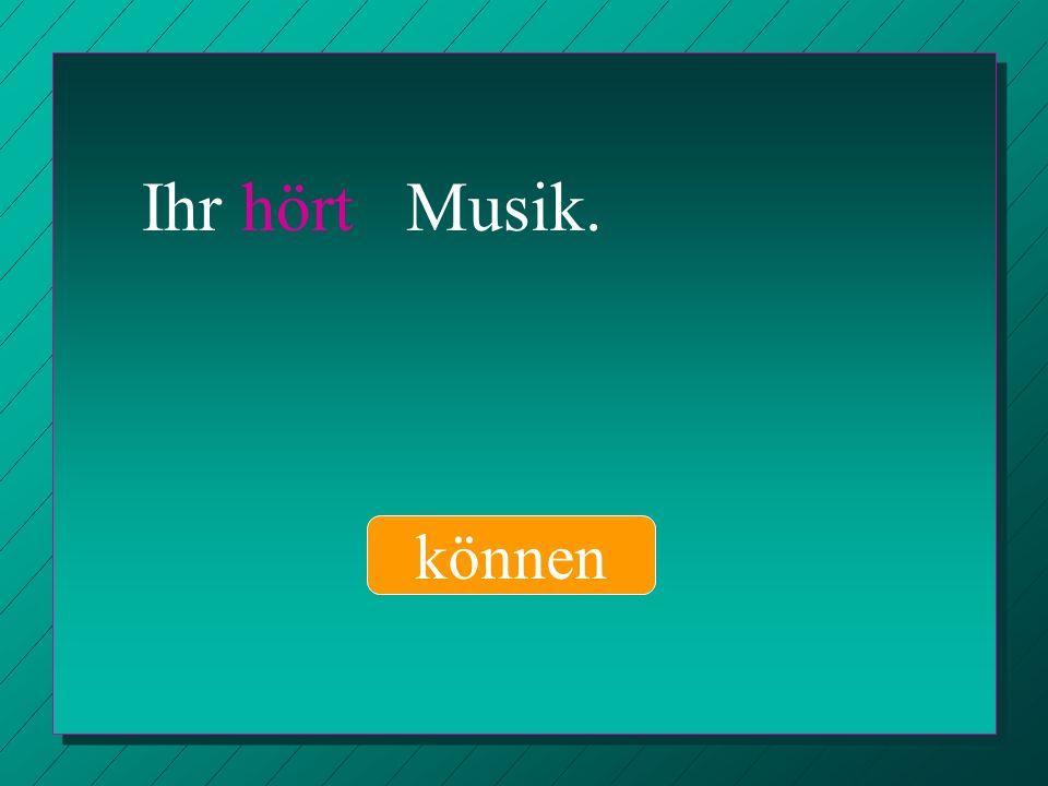Ihr hört Musik. können