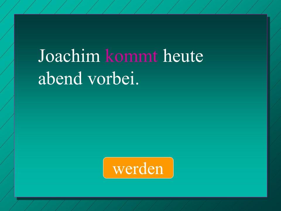 Joachim kommt heute abend vorbei. werden