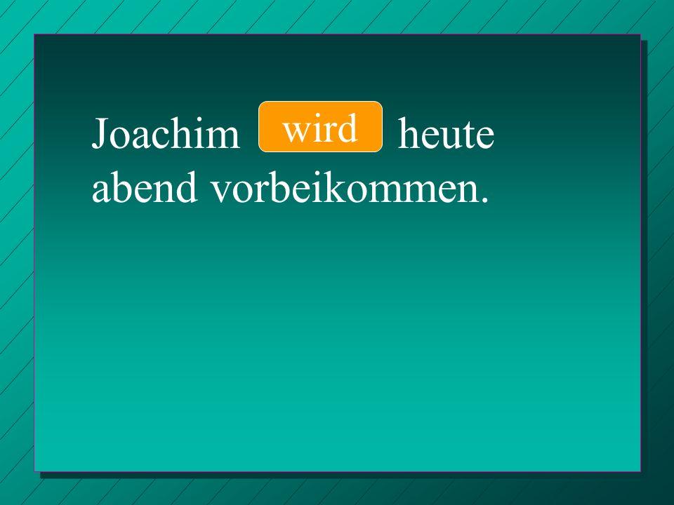 Joachim heute abend vorbeikommen. wird