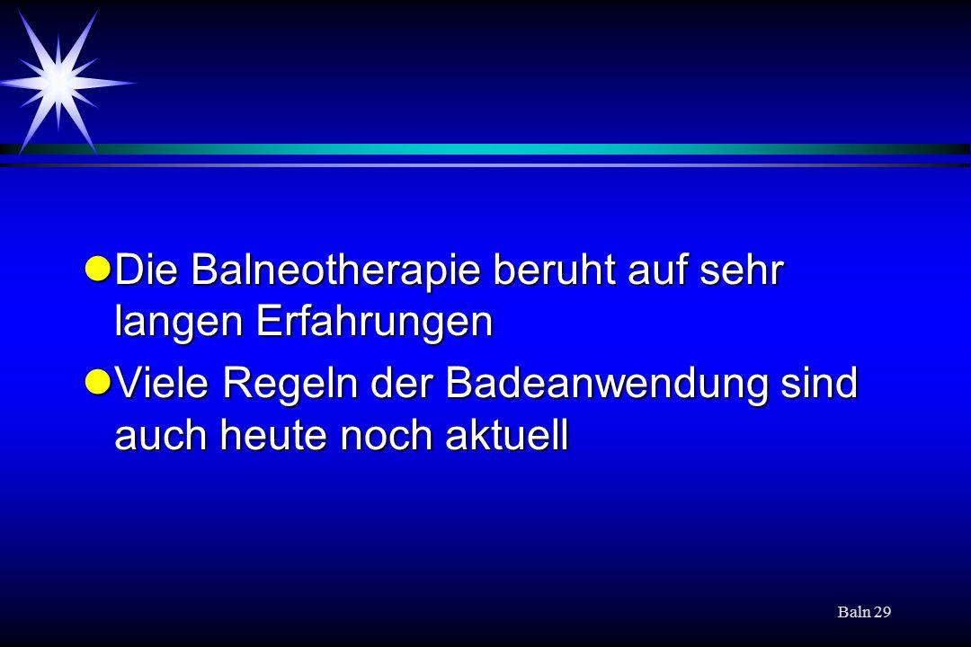 Baln 29 Die Balneotherapie beruht auf sehr langen Erfahrungen Die Balneotherapie beruht auf sehr langen Erfahrungen Viele Regeln der Badeanwendung sind auch heute noch aktuell Viele Regeln der Badeanwendung sind auch heute noch aktuell