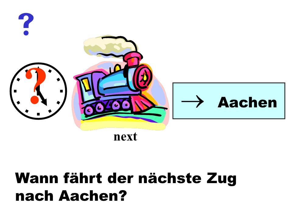 Wann fährt der nächste Zug nach Aachen? Aachen ? next