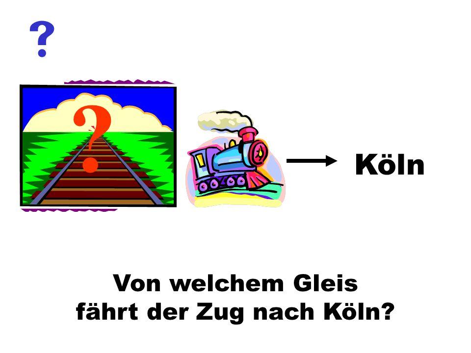 Von welchem Gleis fährt der Zug nach Köln? ? Köln