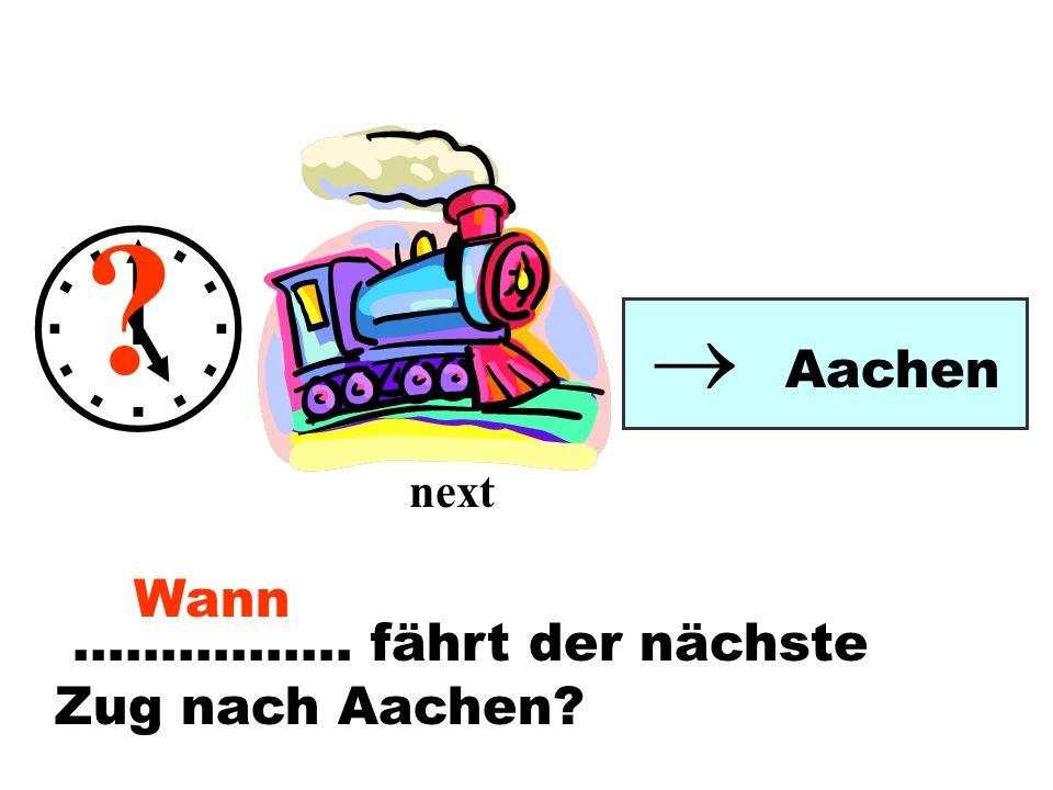 ……………. fährt der nächste Zug nach Aachen? Aachen ? next Wann