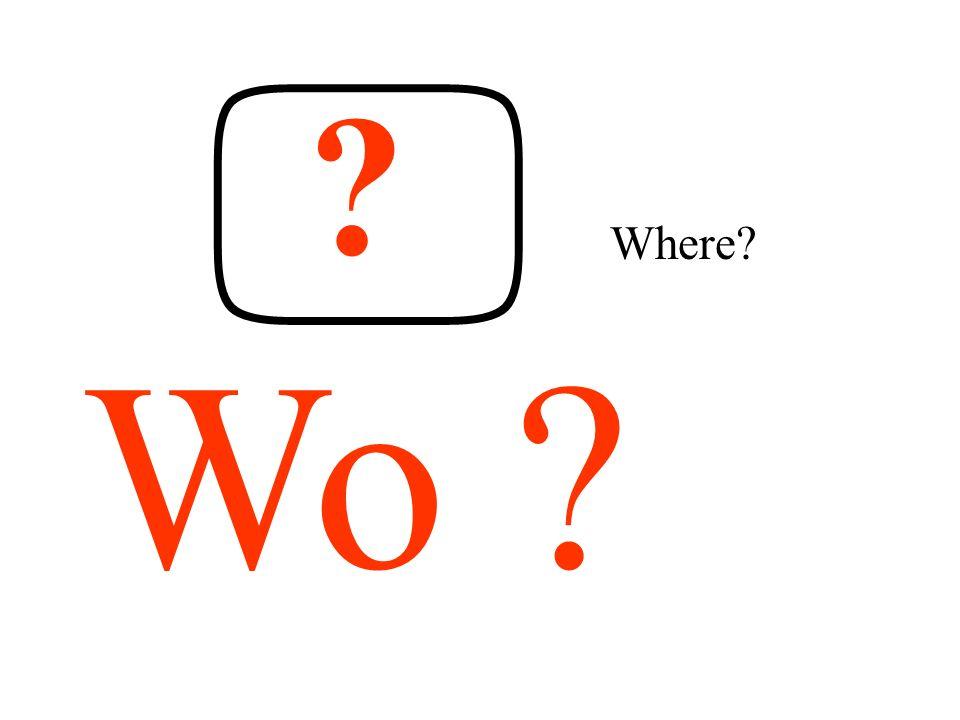 ? Wo ? Where?