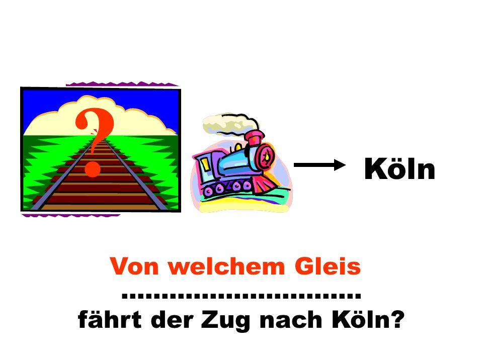 ………………………… fährt der Zug nach Köln? ? Köln Von welchem Gleis