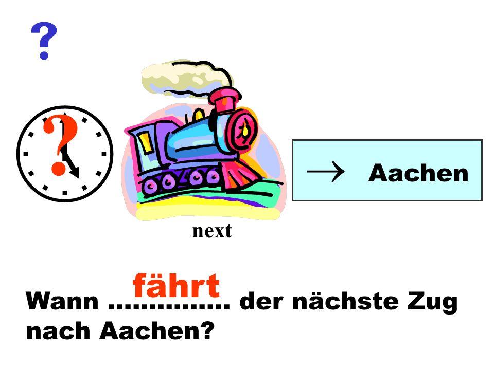Wann …………… der nächste Zug nach Aachen? Aachen ? next fährt