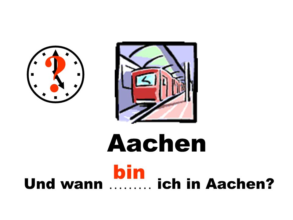 Und wann ……… ich in Aachen? ? Aachen bin