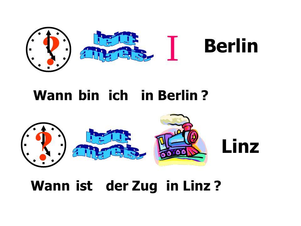 ? I Berlin ? Linz Wann bin ist ichin Berlin ? der Zugin Linz ?