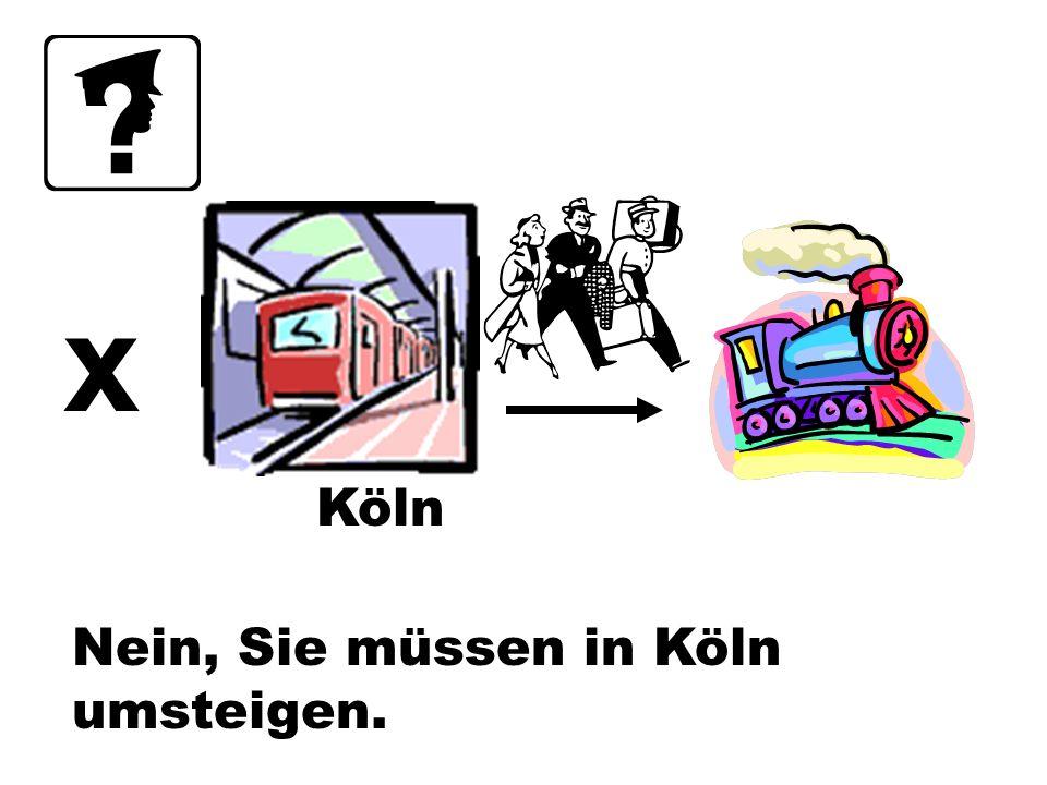 Nein, Sie müssen in Köln umsteigen. x Köln