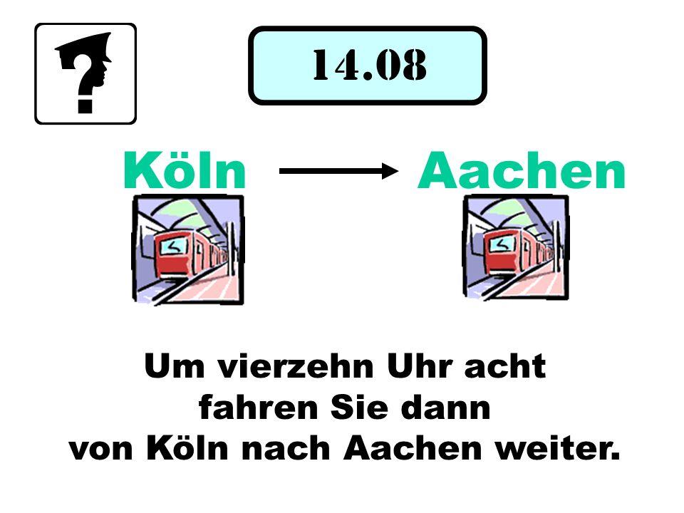 14.08 Um vierzehn Uhr acht fahren Sie dann von Köln nach Aachen weiter. KölnAachen