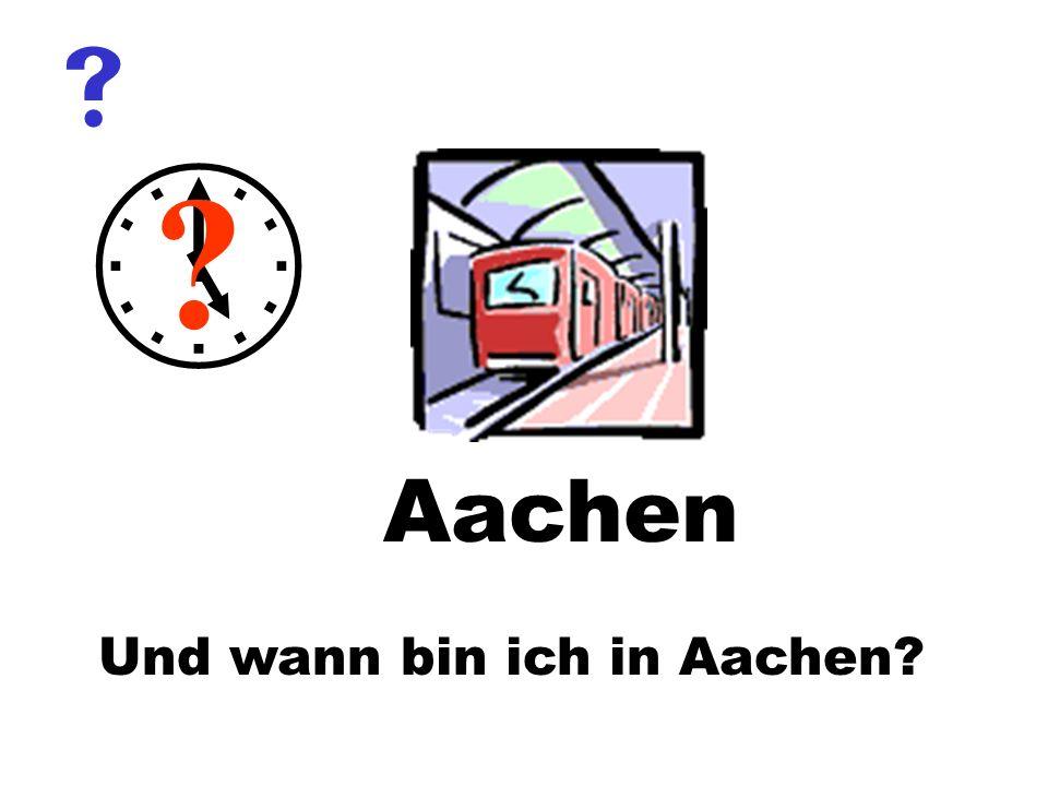 Und wann bin ich in Aachen? ? Aachen