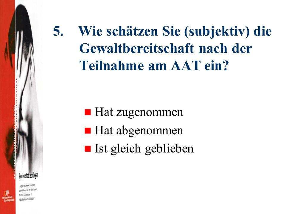 5. Wie schätzen Sie (subjektiv) die Gewaltbereitschaft nach der Teilnahme am AAT ein.