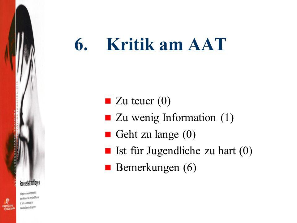 6. Kritik am AAT Zu teuer (0) Zu wenig Information (1) Geht zu lange (0) Ist für Jugendliche zu hart (0) Bemerkungen (6)