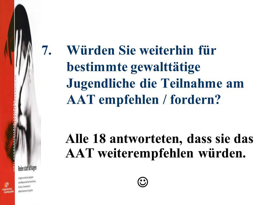7.Würden Sie weiterhin für bestimmte gewalttätige Jugendliche die Teilnahme am AAT empfehlen / fordern.