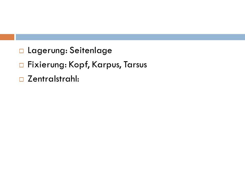 Lagerung: Seitenlage Fixierung: Kopf, Karpus, Tarsus Zentralstrahl: