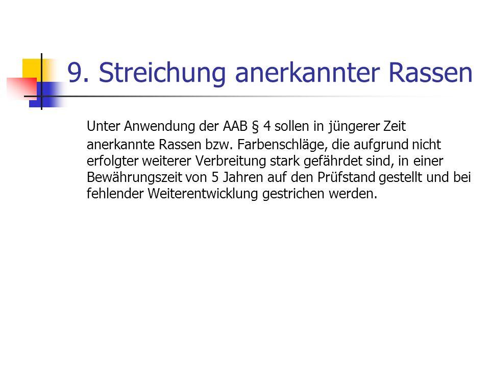 9. Streichung anerkannter Rassen Unter Anwendung der AAB § 4 sollen in jüngerer Zeit anerkannte Rassen bzw. Farbenschläge, die aufgrund nicht erfolgte