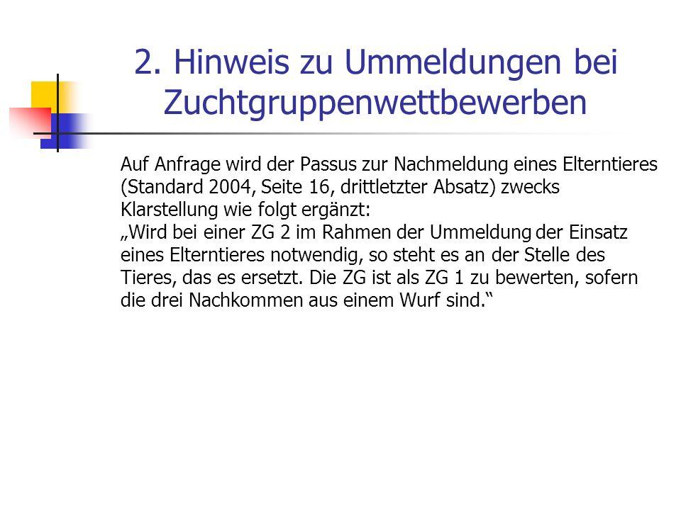 2. Hinweis zu Ummeldungen bei Zuchtgruppenwettbewerben Auf Anfrage wird der Passus zur Nachmeldung eines Elterntieres (Standard 2004, Seite 16, drittl