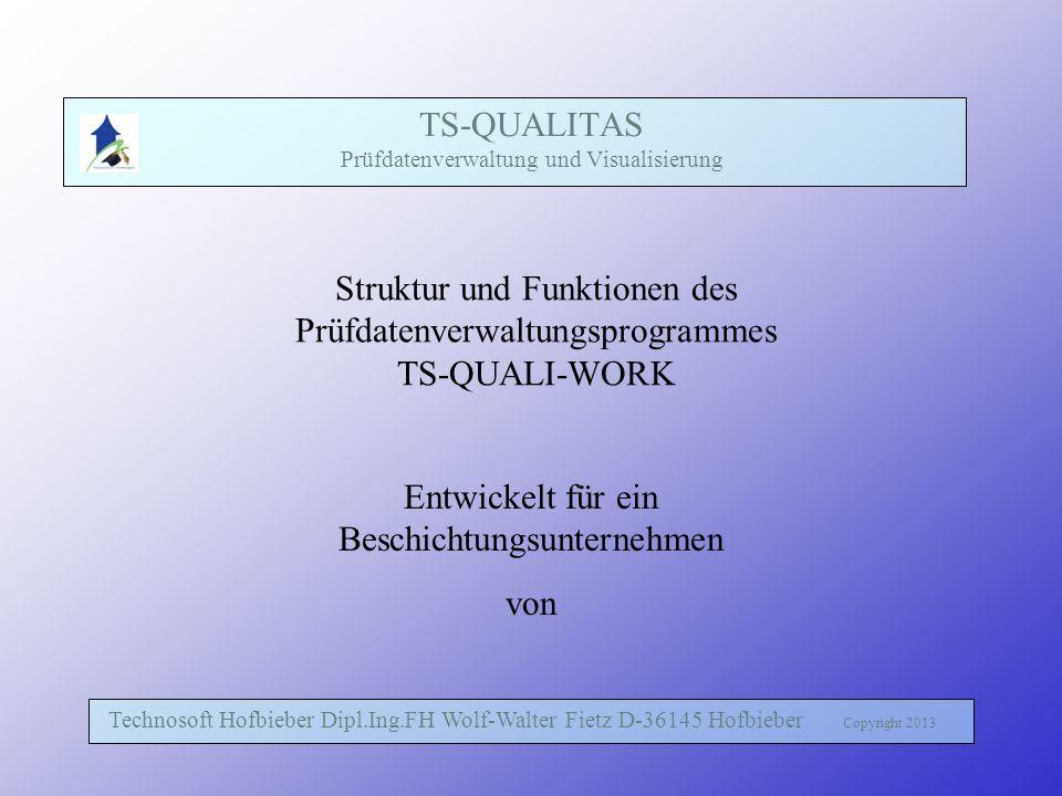 TS-QUALITAS Prüfdatenverwaltung und Visualisierung Technosoft Hofbieber Dipl.Ing.FH Wolf-Walter Fietz D-36145 Hofbieber Copyright 2013 Struktur und Funktionen des Prüfdatenverwaltungsprogrammes TS-QUALI-WORK Entwickelt für ein Beschichtungsunternehmen von
