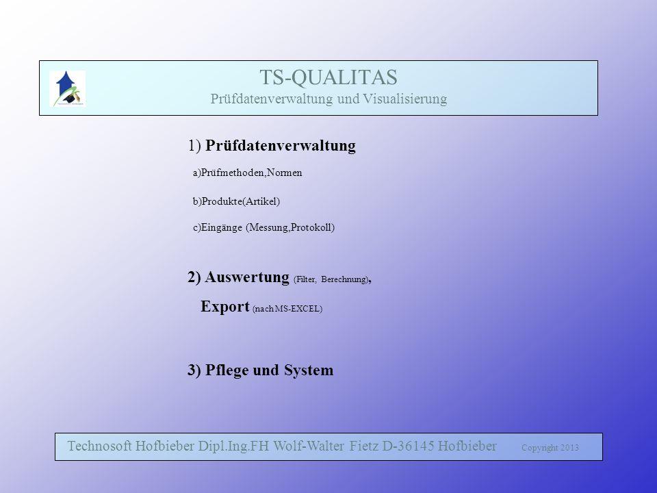 TS-QUALITAS Prüfdatenverwaltung und Visualisierung Technosoft Hofbieber Dipl.Ing.FH Wolf-Walter Fietz D-36145 Hofbieber Copyright 2013 1) Prüfdatenverwaltung a)Prüfmethoden,Normen b)Produkte(Artikel) c)Eingänge (Messung,Protokoll) 2) Auswertung (Filter, Berechnung), Export (nach MS-EXCEL) 3) Pflege und System