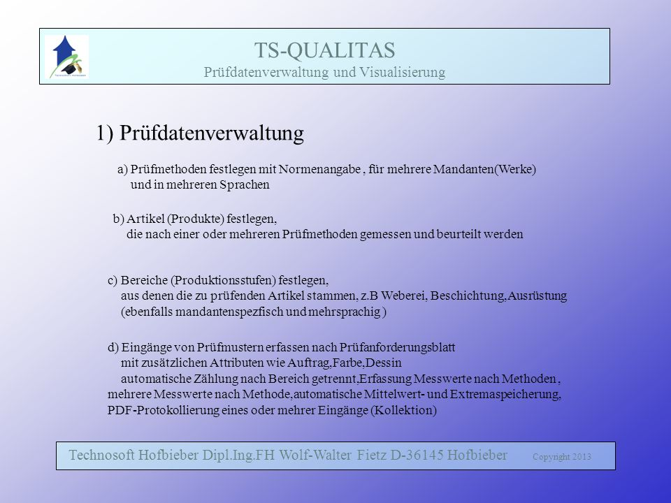 TS-QUALITAS Prüfdatenverwaltung und Visualisierung Technosoft Hofbieber Dipl.Ing.FH Wolf-Walter Fietz D-36145 Hofbieber Copyright 2013 1) Prüfdatenverwaltung a) Prüfmethoden festlegen mit Normenangabe, für mehrere Mandanten(Werke) und in mehreren Sprachen b) Artikel (Produkte) festlegen, die nach einer oder mehreren Prüfmethoden gemessen und beurteilt werden c) Bereiche (Produktionsstufen) festlegen, aus denen die zu prüfenden Artikel stammen, z.B Weberei, Beschichtung,Ausrüstung (ebenfalls mandantenspezfisch und mehrsprachig ) d) Eingänge von Prüfmustern erfassen nach Prüfanforderungsblatt mit zusätzlichen Attributen wie Auftrag,Farbe,Dessin automatische Zählung nach Bereich getrennt,Erfassung Messwerte nach Methoden, mehrere Messwerte nach Methode,automatische Mittelwert- und Extremaspeicherung, PDF-Protokollierung eines oder mehrer Eingänge (Kollektion)