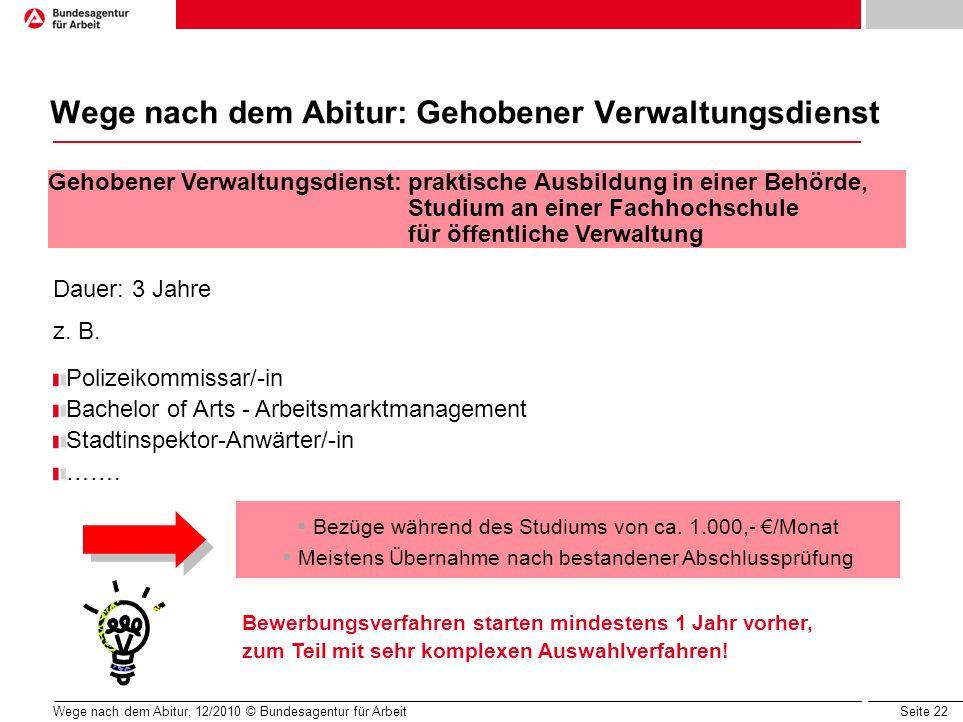 Seite 22 Wege nach dem Abitur, 12/2010 © Bundesagentur für Arbeit Wege nach dem Abitur: Gehobener Verwaltungsdienst Dauer: 3 Jahre z. B. Polizeikommis