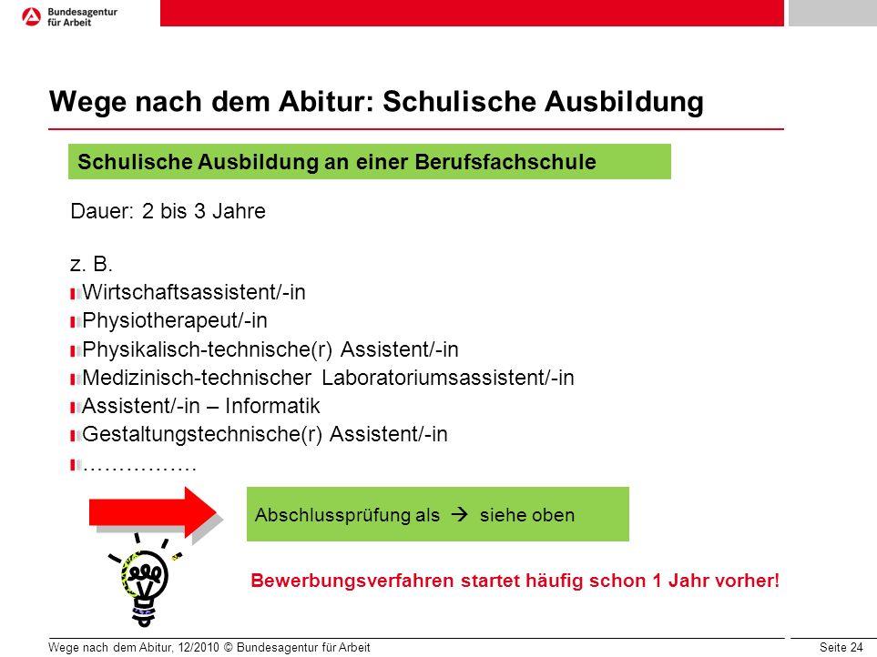 Seite 24 Wege nach dem Abitur, 12/2010 © Bundesagentur für Arbeit Wege nach dem Abitur: Schulische Ausbildung Dauer: 2 bis 3 Jahre z. B. Wirtschaftsas