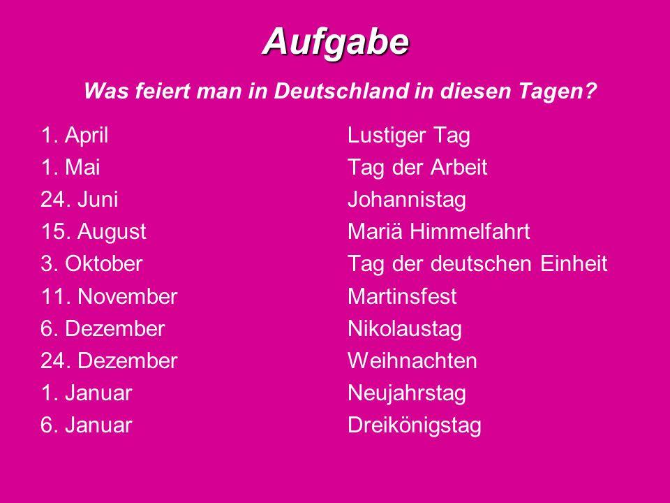 Aufgabe Aufgabe Was feiert man in Deutschland in diesen Tagen? 1. April 1. Mai 24. Juni 15. August 3. Oktober 11. November 6. Dezember 24. Dezember 1.