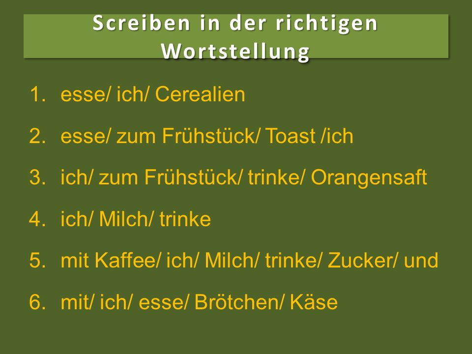 Screiben in der richtigen Wortstellung 1.1.esse/ ich/ Cerealien 2.