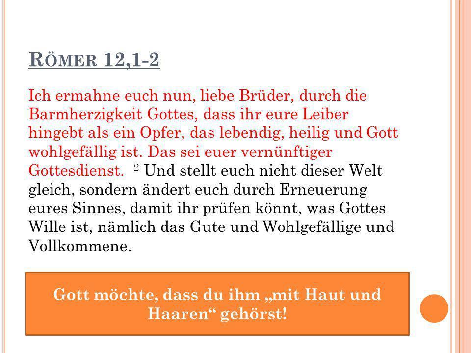 R ÖMER 12,1-2 Ich ermahne euch nun, liebe Brüder, durch die Barmherzigkeit Gottes, dass ihr eure Leiber hingebt als ein Opfer, das lebendig, heilig und Gott wohlgefällig ist.