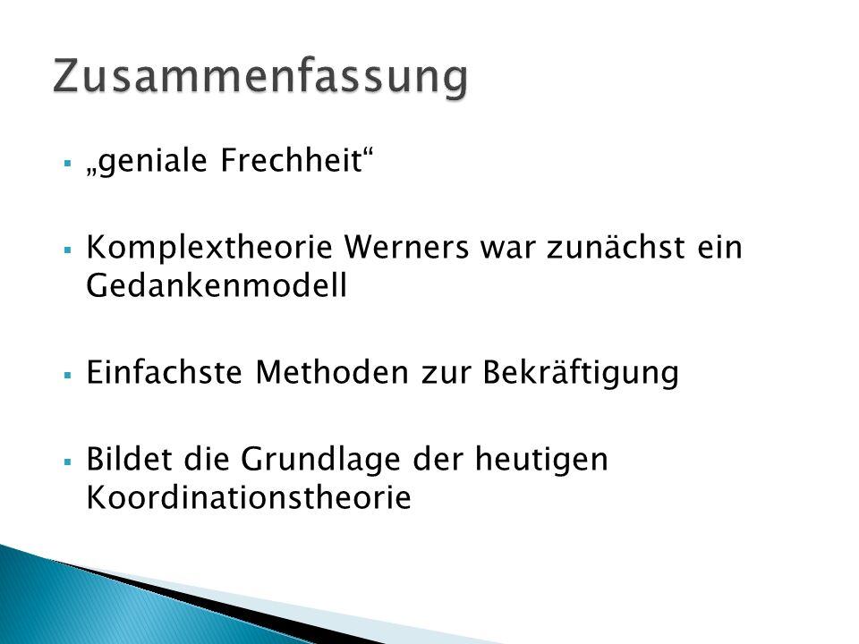 geniale Frechheit Komplextheorie Werners war zunächst ein Gedankenmodell Einfachste Methoden zur Bekräftigung Bildet die Grundlage der heutigen Koordi